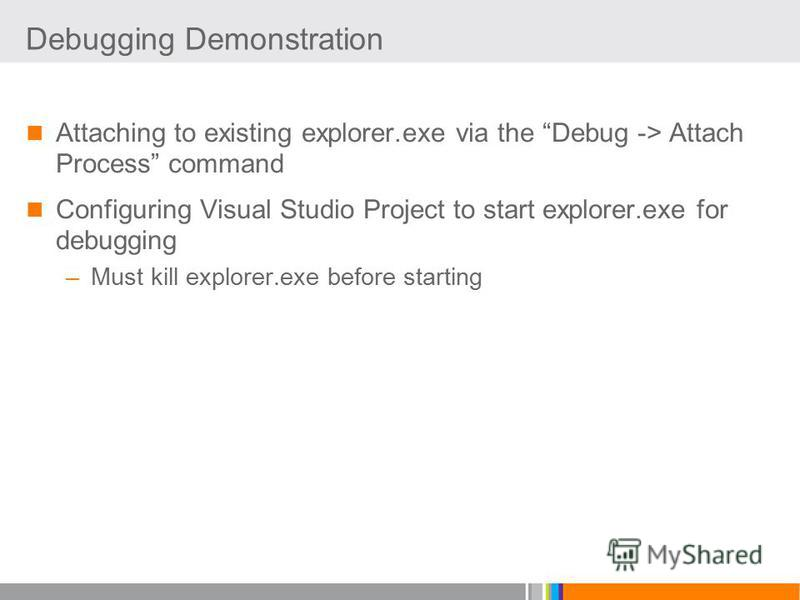 Debugging Demonstration Attaching to existing explorer.exe via the Debug -> Attach Process command Configuring Visual Studio Project to start explorer.exe for debugging –Must kill explorer.exe before starting