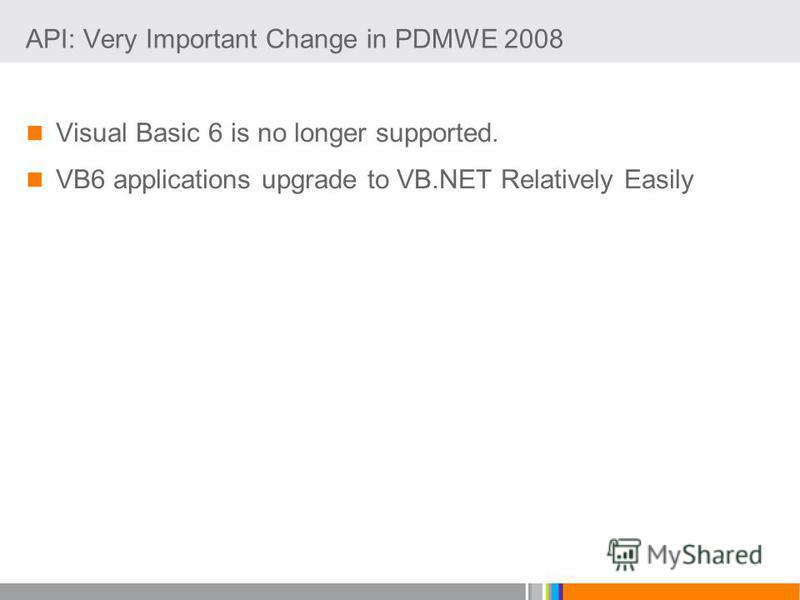 API: Very Important Change in PDMWE 2008 Visual Basic 6 is no longer supported. VB6 applications upgrade to VB.NET Relatively Easily