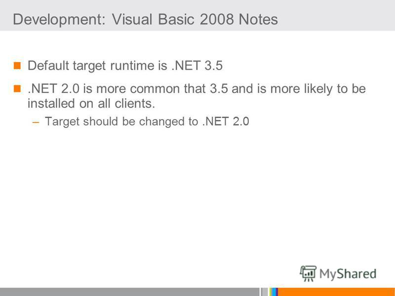 Development: Visual Basic 2008 Notes Default target runtime is.NET 3.5.NET 2.0 is more common that 3.5 and is more likely to be installed on all clients. –Target should be changed to.NET 2.0