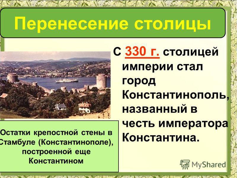 С 330 г. столицей империи стал город Константинополь, названный в честь императора Константина. Остатки крепостной стены в Стамбуле (Константинополе), построенной еще Константином Перенесение столицы