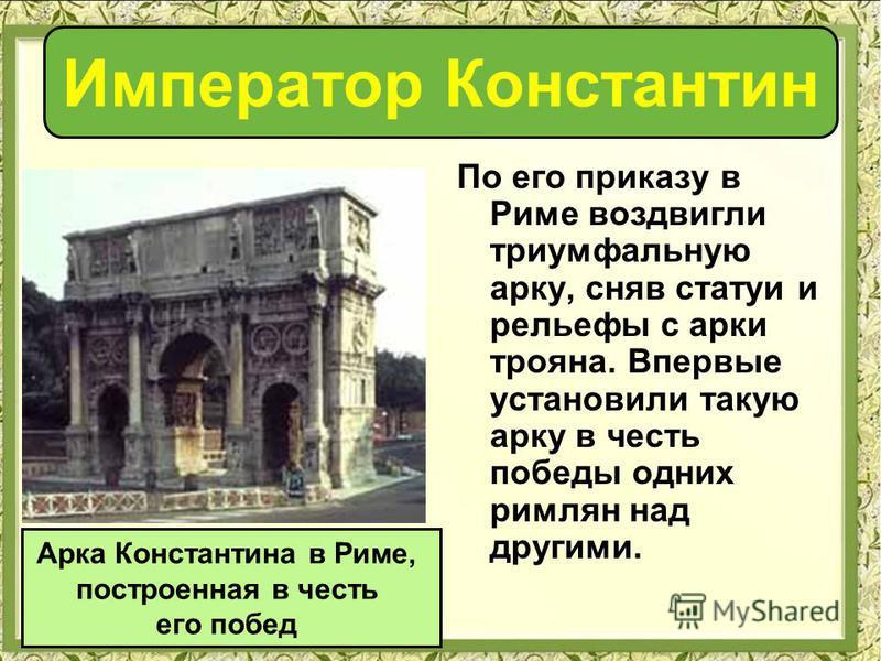 По его приказу в Риме воздвигли триумфальную арку, сняв статуи и рельефы с арки трояна. Впервые установили такую арку в честь победы одних римлян над другими. Арка Константина в Риме, построенная в честь его побед Император Константин