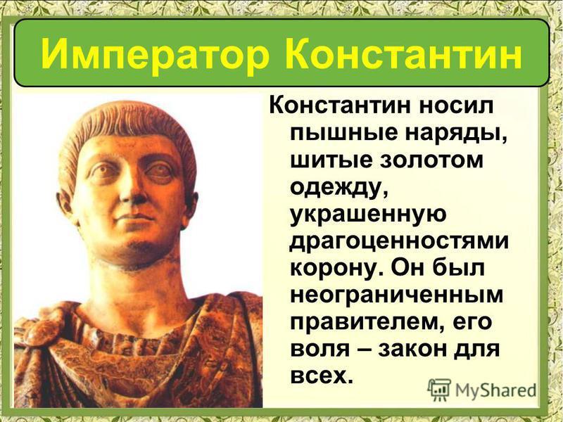 Константин носил пышные наряды, шитые золотом одежду, украшенную драгоценностями корону. Он был неограниченным правителем, его воля – закон для всех. Император Константин