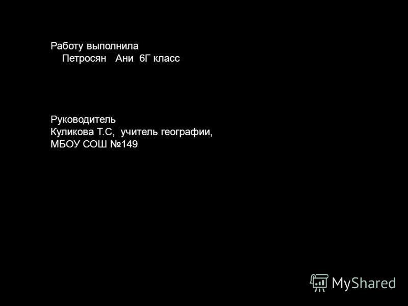 Работу выполнила Петросян Ани 6Г класс Руководитель Куликова Т.С, учитель географии, МБОУ СОШ 149
