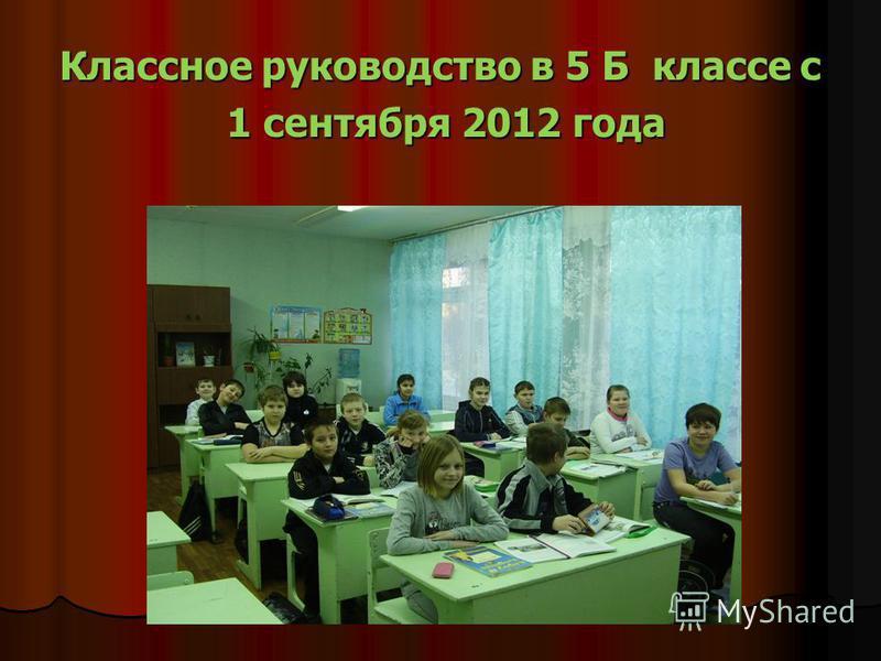 Классное руководство в 5 Б классе с 1 сентября 2012 года 1 сентября 2012 года