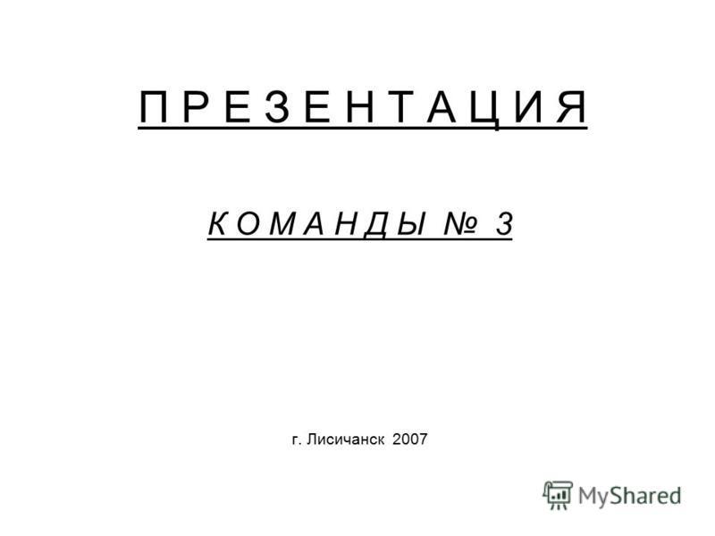 П Р Е З Е Н Т А Ц И Я К О М А Н Д Ы 3 г. Лисичанск 2007