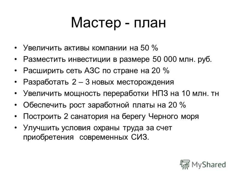 Мастер - план Увеличить активы компании на 50 % Разместить инвестиции в размере 50 000 млн. руб. Расширить сеть АЗС по стране на 20 % Разработать 2 – 3 новых месторождения Увеличить мощность переработки НПЗ на 10 млн. тн Обеспечить рост заработной пл