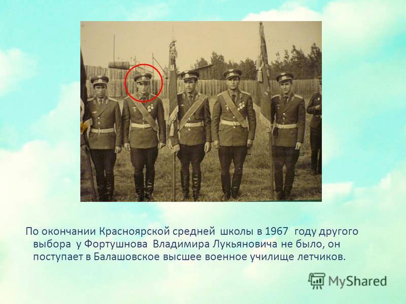 По окончании Красноярской средней школы в 1967 году другого выбора у Фортушнова Владимира Лукьяновича не было, он поступает в Балашовское высшее военное училище летчиков.