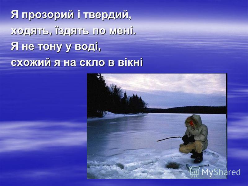 Я прозорий і твердий, ходять, їздять по мені. Я не тону у воді, схожий я на скло в вікні