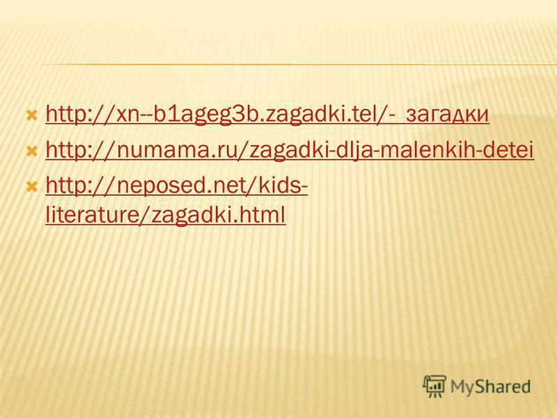 http://xn--b1ageg3b.zagadki.tel/- загадки http://xn--b1ageg3b.zagadki.tel/- загадки http://numama.ru/zagadki-dlja-malenkih-detei http://neposed.net/kids- literature/zagadki.html http://neposed.net/kids- literature/zagadki.html