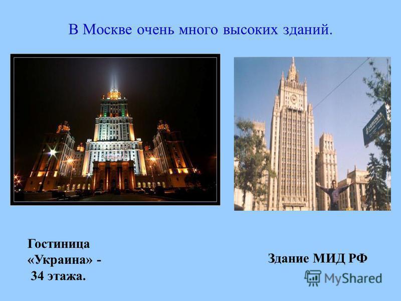 В Москве очень много высоких зданий. Гостиница «Украина» - 34 этажа. Здание МИД РФ