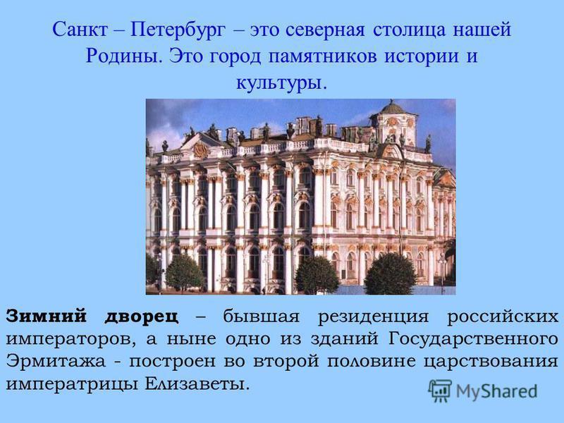 Санкт – Петербург – это северная столица нашей Родины. Это город памятников истории и культуры. Зимний дворец – бывшая резиденция российских императоров, а ныне одно из зданий Государственного Эрмитажа - построен во второй половине царствования импер