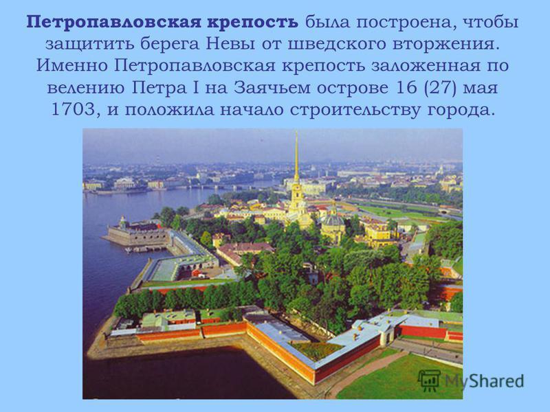 Петропавловская крепость была построена, чтобы защитить берега Невы от шведского вторжения. Именно Петропавловская крепость заложенная по велению Петра I на Заячьем острове 16 (27) мая 1703, и положила начало строительству города.