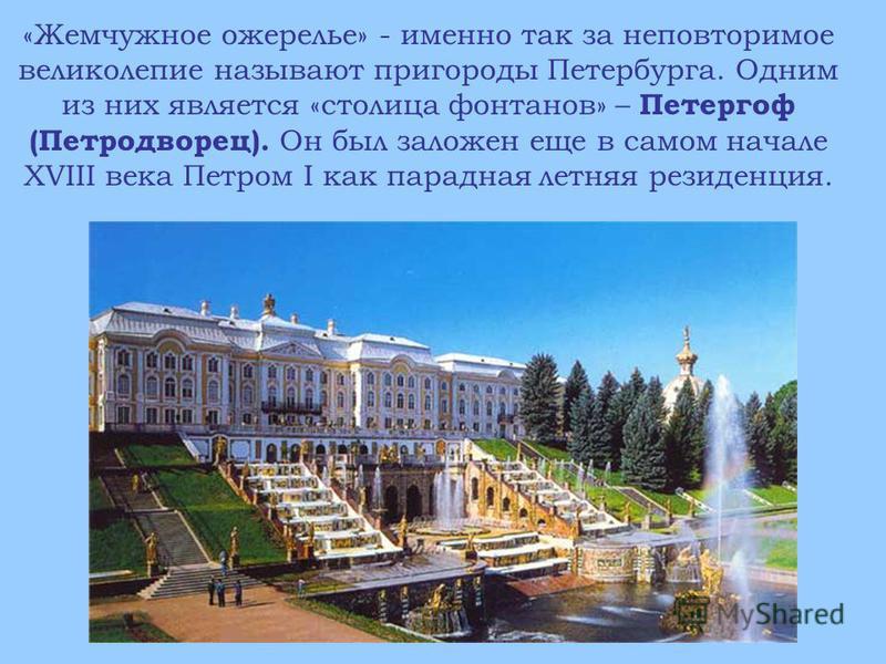 «Жемчужное ожерелье» - именно так за неповторимое великолепие называют пригороды Петербурга. Одним из них является «столица фонтанов» – Петергоф (Петродворец). Он был заложен еще в самом начале XVIII века Петром I как парадная летняя резиденция.