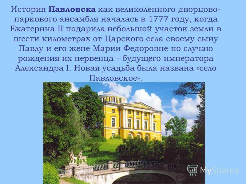 История Павловска как великолепного дворцово- паркового ансамбля началась в 1777 году, когда Екатерина II подарила небольшой участок земли в шести километрах от Царского села своему сыну Павлу и его жене Марии Федоровне по случаю рождения их первенца