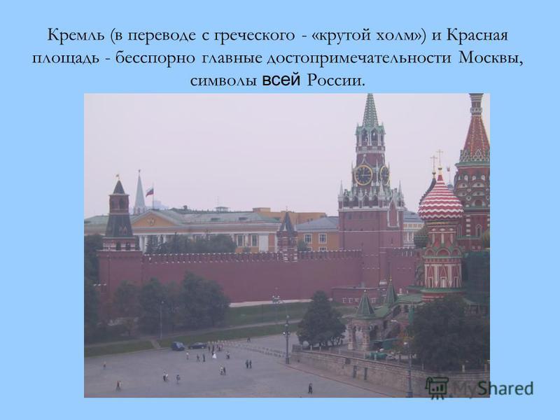 Кремль (в переводе с греческого - «крутой холм») и Красная площадь - бесспорно главные достопримечательности Москвы, символы всей России.