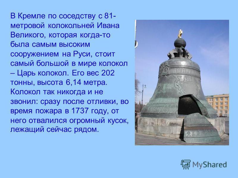 В Кремле по соседству с 81- метровой колокольней Ивана Великого, которая когда-то была самым высоким сооружением на Руси, стоит самый большой в мире колокол – Царь колокол. Его вес 202 тонны, высота 6,14 метра. Колокол так никогда и не звонил: сразу
