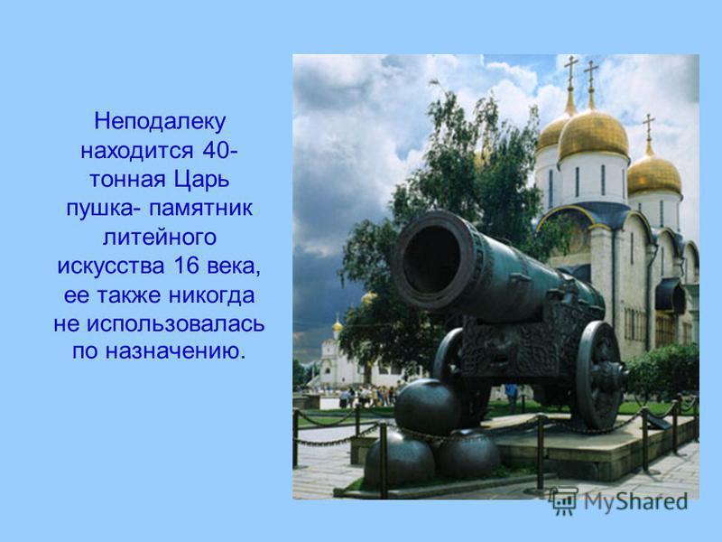 Неподалеку находится 40- тонная Царь пушка- памятник литейного искусства 16 века, ее также никогда не использовалась по назначению.