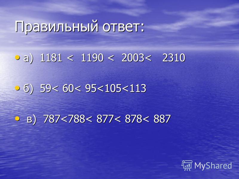 Правильный ответ: а) 1181 < 1190 < 2003< 2310 а) 1181 < 1190 < 2003< 2310 б) 59< 60< 95<105<113 б) 59< 60< 95<105<113 в) 787<788< 877< 878< 887 в) 787<788< 877< 878< 887