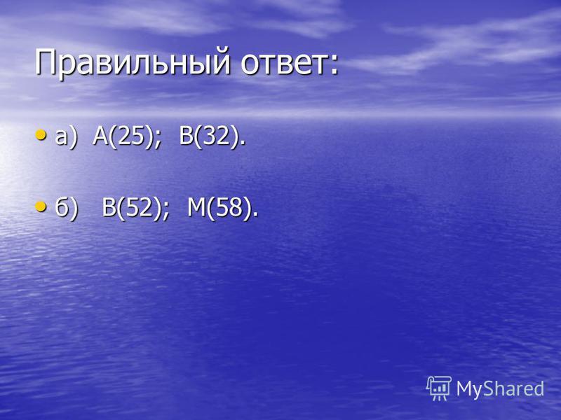 Правильный ответ: а) А(25); В(32). а) А(25); В(32). б) В(52); М(58). б) В(52); М(58).
