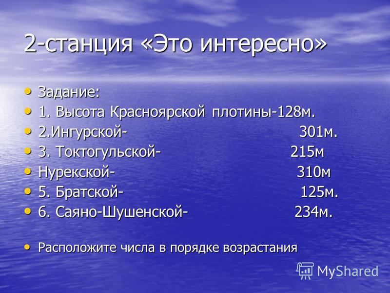 2-станция «Это интересно» Задание: Задание: 1. Высота Красноярской плотины-128 м. 1. Высота Красноярской плотины-128 м. 2.Ингурской- 301 м. 2.Ингурской- 301 м. 3. Токтогульской- 215 м 3. Токтогульской- 215 м Нурекской- 310 м Нурекской- 310 м 5. Братс