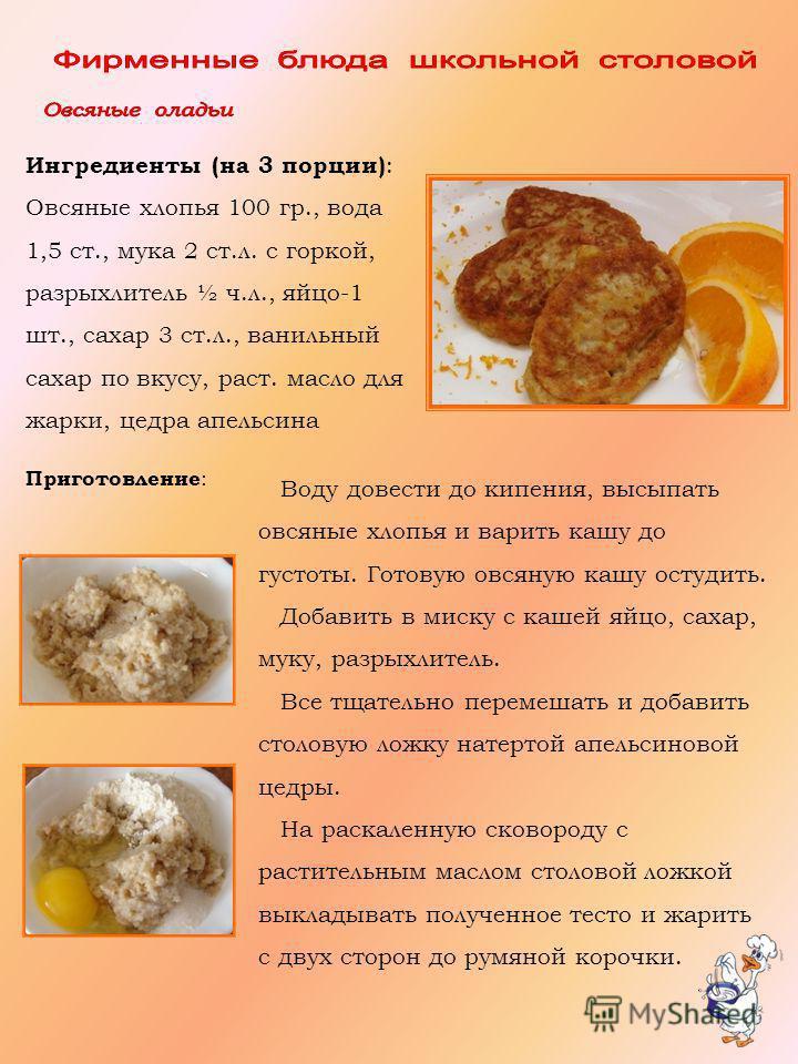 Ингредиенты (на 3 порции) : Овсяные хлопья 100 гр., вода 1,5 ст., мука 2 ст.л. с горкой, разрыхлитель ½ ч.л., яйцо-1 шт., сахар 3 ст.л., ванильный сахар по вкусу, раст. масло для жарки, цедра апельсина Воду довести до кипения, высыпать овсяные хлопья