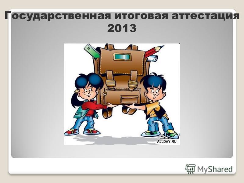 Государственная итоговая аттестация 2013