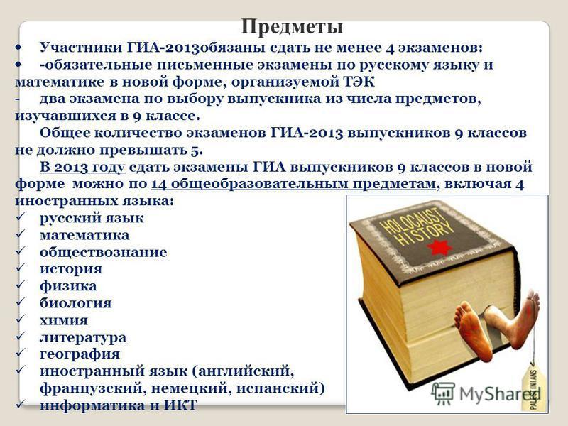 Предметы Участники ГИА-2013 обязаны сдать не менее 4 экзаменов: -обязательные письменные экзамены по русскому языку и математике в новой форме, организуемой ТЭК -два экзамена по выбору выпускника из числа предметов, изучавшихся в 9 классе. Общее коли