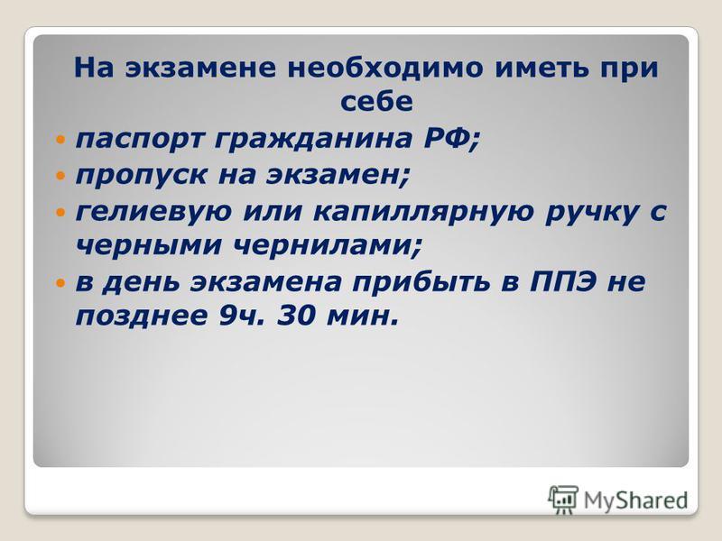 На экзамене необходимо иметь при себе паспорт гражданина РФ; пропуск на экзамен; гелиевую или капиллярную ручку с черными чернилами; в день экзамена прибыть в ППЭ не позднее 9 ч. 30 мин.
