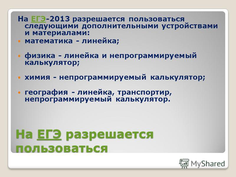 На ЕГЭ разрешается пользоваться ЕГЭ На ЕГЭ-2013 разрешается пользоваться следующими дополнительными устройствами и материалами:ЕГЭ математика - линейка; физика - линейка и непрограммируемый калькулятор; химия - непрограммируемый калькулятор; географи