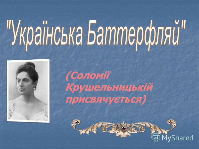 (Соломії Крушельницькій присвячується)