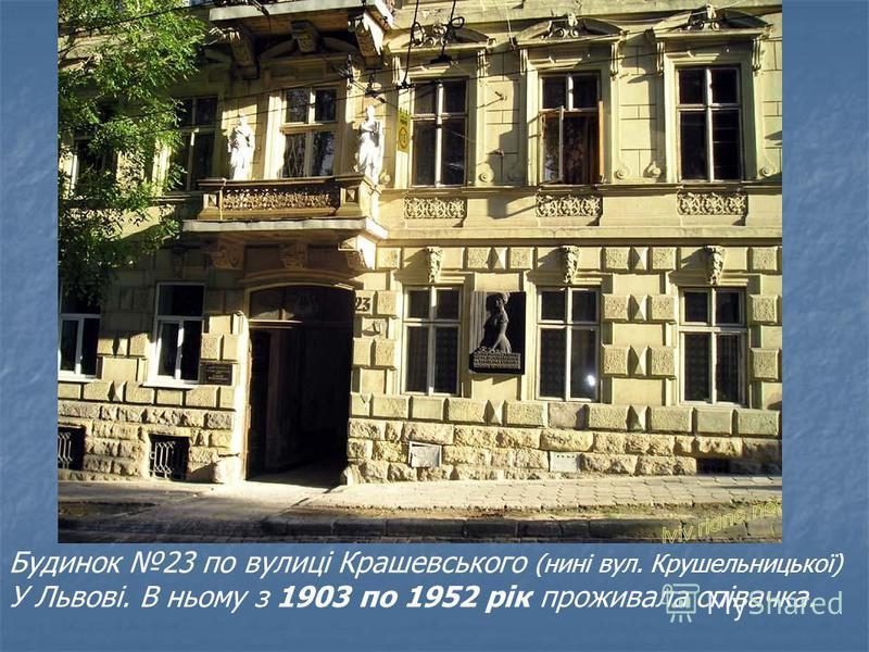 Будинок 23 по вулиці Крашевського (нині вул. Крушельницької) У Львові. В ньому з 1903 по 1952 рік проживала співачка.