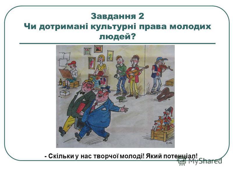 Культурні права: Право на освіту; Право на свободу творчості; Право на результати своєї інтелектуальної діяльності; Право на участь в культурному житті; Право користуватися культурною спадщиною України.
