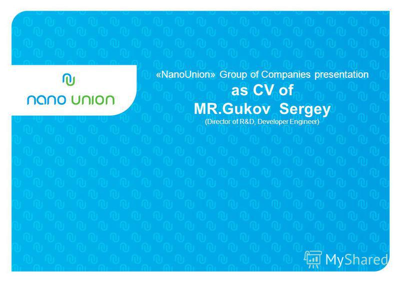 «NanoUnion» Group of Companies presentation as CV of MR.Gukov Sergey (Director of R&D, Developer Engineer)