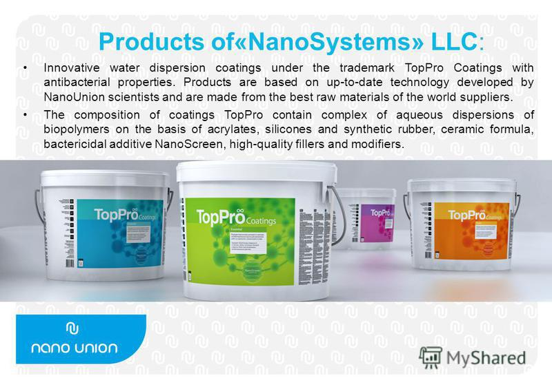 Products of«NanoSystems» LLC: Innovative water dispersion coatings under the trademark TopPro Coatings with antibacterial properties. Products are based on up-to-date technology developed by NanoUnion scientists and are made from the best raw materia