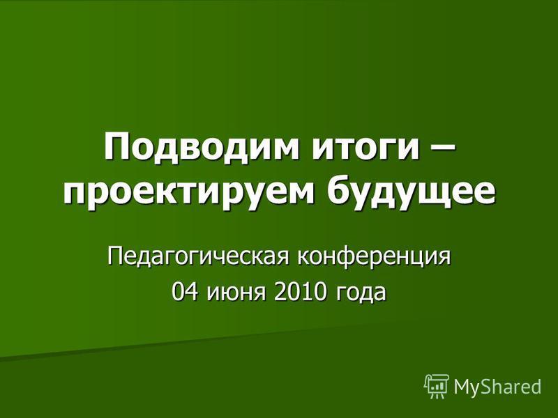 Подводим итоги – проектируем будущее Педагогическая конференция 04 июня 2010 года