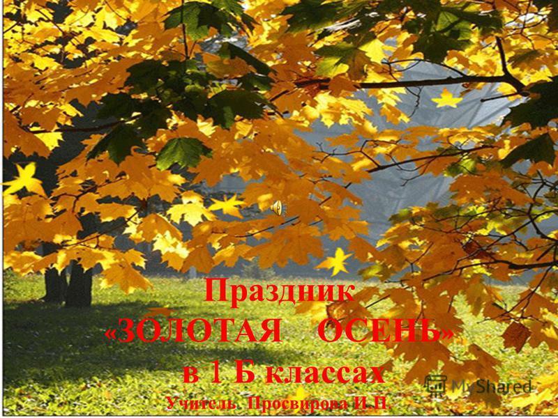 Праздник « ЗОЛОТАЯ ОСЕНЬ » в 1 Б классах Учитель Просвирова И. П.