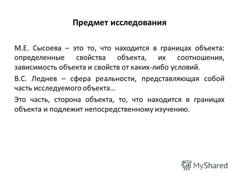 Предмет исследования М.Е. Сысоева – это то, что находится в границах объекта: определенные свойства объекта, их соотношения, зависимость объекта и свойств от каких-либо условий. В.С. Леднев – сфера реальности, представляющая собой часть исследуемого