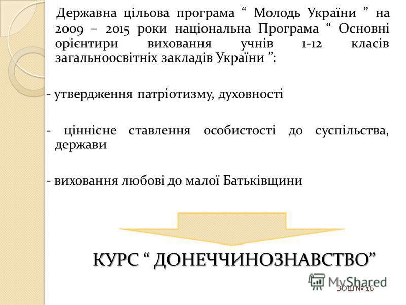 Державна цільова програма Молодь України на 2009 – 2015 роки національна Програма Основні орієнтири виховання учнів 1-12 класів загальноосвітніх закладів України : - утвердження патріотизму, духовності - ціннісне ставлення особистості до суспільства,