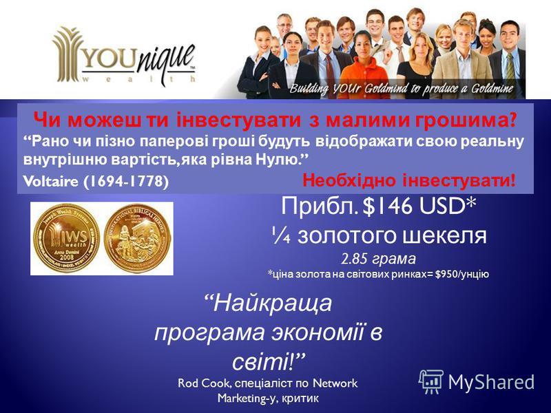 Чи можеш ти інвестувати з малими грошима ? Рано чи пізно паперові гроші будуть відображати свою реальну внутрішню вартість, яка рівна Нулю. Voltaire (1694-1778) Необхідно інвестувати ! Прибл. $146 USD* ¼ золотого шекеля 2.85 грама * ціна золота на св