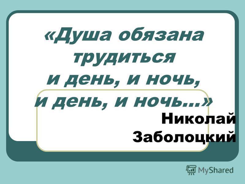 «Душа обязана трудиться и день, и ночь, и день, и ночь…» Николай Заболоцкий