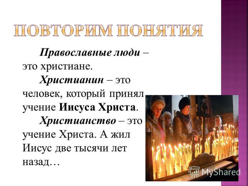 Православные люди – это христиане. Христианин – это человек, который принял учение Иисуса Христа. Христианство – это учение Христа. А жил Иисус две тысячи лет назад…