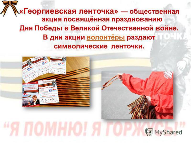«Георгиевская ленточка» общественная акция посвящённая празднованию Дня Победы в Великой Отечественной войне. В дни акции волонтёры раздают волонтёры символические ленточки.