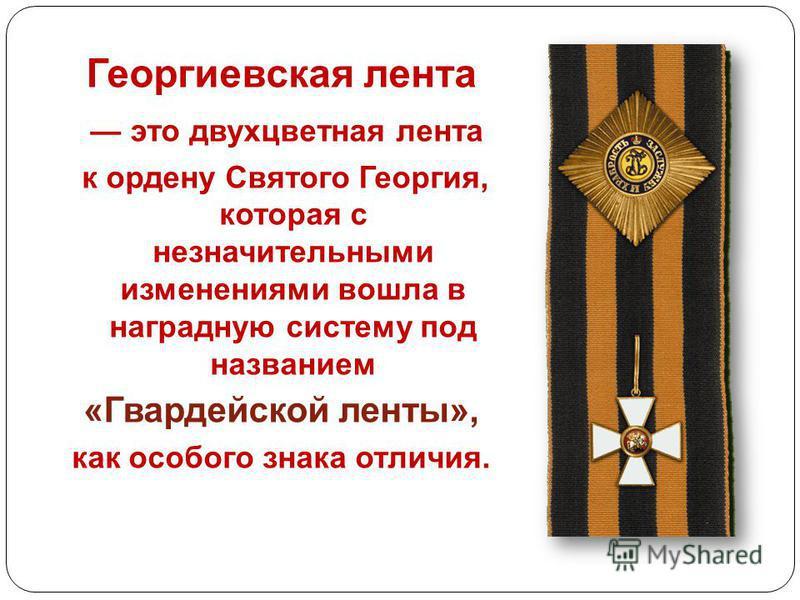 Георгиевская лента это двухцветная лента к ордену Святого Георгия, которая с незначительными изменениями вошла в наградную систему под названием «Гвардейской ленты», как особого знака отличия.