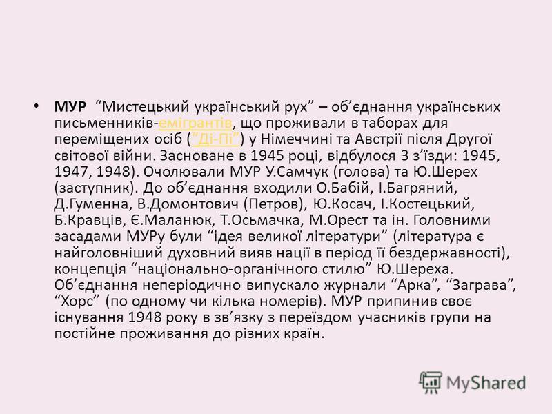 МУР Мистецький український рух – обєднання українських письменників-емігрантів, що проживали в таборах для переміщених осіб (Ді-Пі) у Німеччині та Австрії після Другої світової війни. Засноване в 1945 році, відбулося 3 зїзди: 1945, 1947, 1948). Очолю