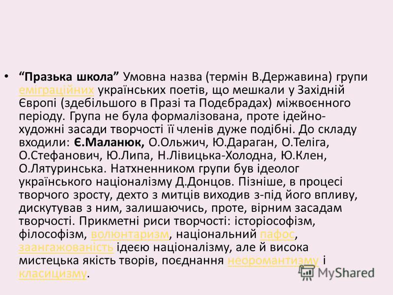 Празька школа Умовна назва (термін В.Державина) групи еміграційних українських поетів, що мешкали у Західній Європі (здебільшого в Празі та Подєбрадах) міжвоєнного періоду. Група не була формалізована, проте ідейно- художні засади творчості її членів
