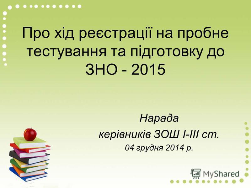 Про хід реєстрації на пробне тестування та підготовку до ЗНО - 2015 Нарада керівників ЗОШ І-ІІІ ст. 04 грудня 2014 р.