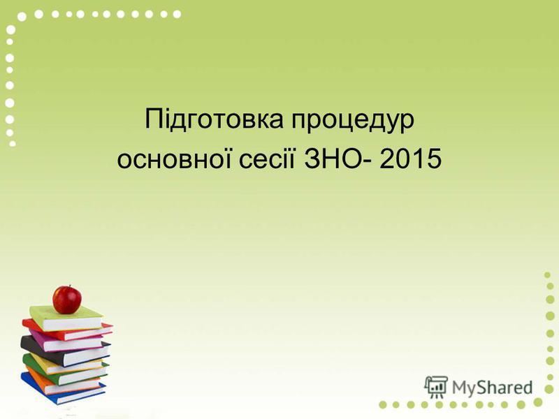 Підготовка процедур основної сесії ЗНО- 2015