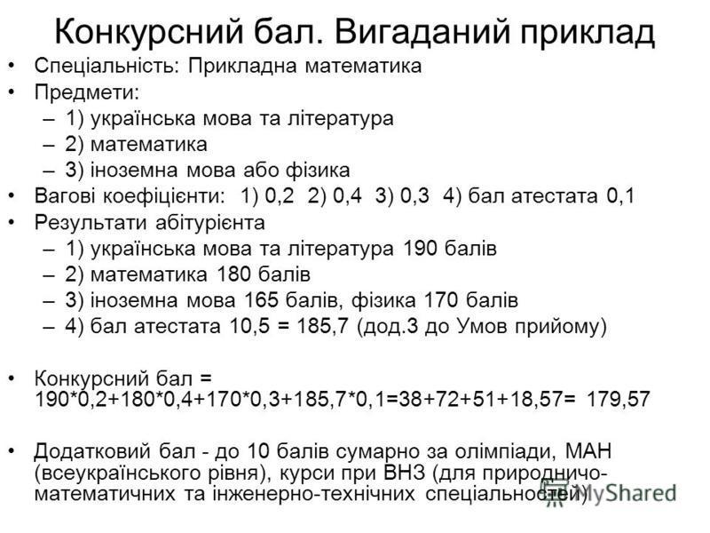 Конкурсний бал. Вигаданий приклад Спеціальність: Прикладна математика Предмети: –1) українська мова та література –2) математика –3) іноземна мова або фізика Вагові коефіцієнти: 1) 0,2 2) 0,4 3) 0,3 4) бал атестата 0,1 Результати абітурієнта –1) укра