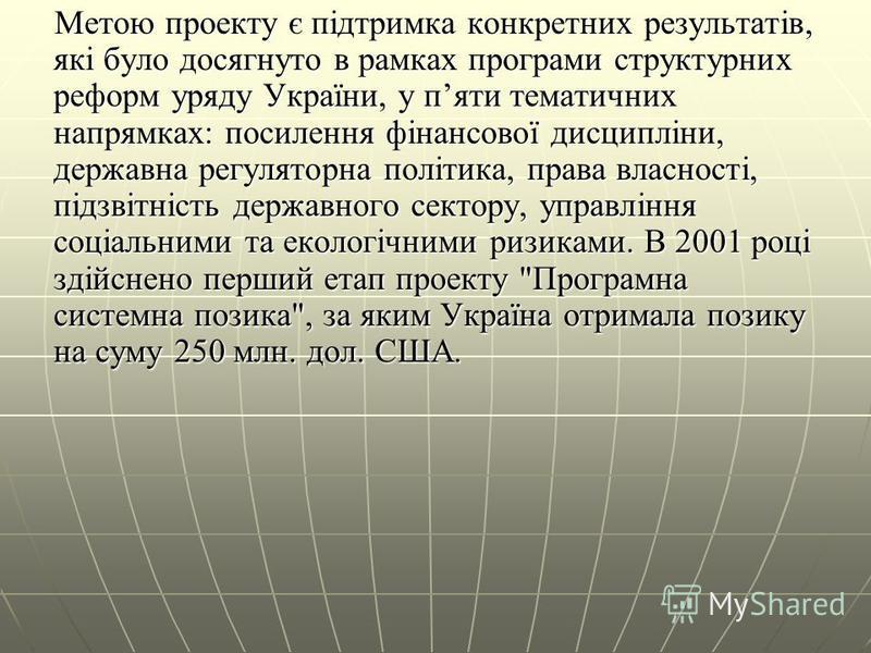 Метою проекту є підтримка конкретних результатів, які було досягнуто в рамках програми структурних реформ уряду України, у пяти тематичних напрямках: посилення фінансової дисципліни, державна регуляторна політика, права власності, підзвітність держав