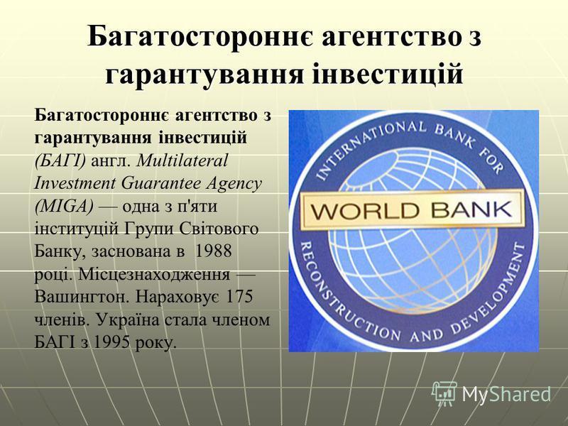 Багатостороннє агентство з гарантування інвестицій Багатостороннє агентство з гарантування інвестицій (БАГІ) англ. Multilateral Investment Guarantee Agency (MIGA) одна з п'яти інституцій Групи Світового Банку, заснована в 1988 році. Місцезнаходження